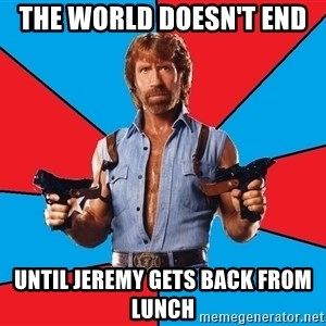 Chuck Norris  - THE WORLD DOESN'T END  UNTIL JEREMY GETS BACK FROM LUNCH