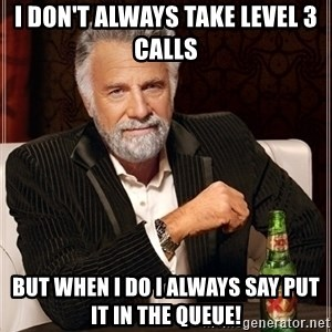 Dos Equis Guy gives advice - I don't Always Take Level 3 Calls  But when I do I always say put it in the Queue!