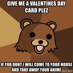 Pedobear - give me a valentines day card plez if you dont i will come to your house and take away your anime