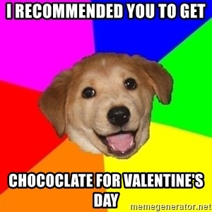 Advice Dog - I recommended you to get chococlate for valentine's day