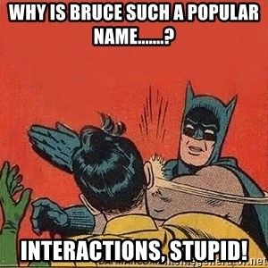 batman slap robin - Why is Bruce such a popular name.......? Interactions, stupid!