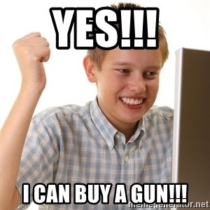 First Day on the internet kid - YES!!! I can buy a gun!!!