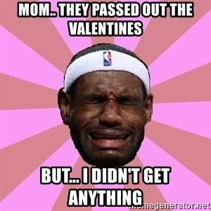 LeBron James - Mom.. They passed out the valentines  But... I didn't get anything