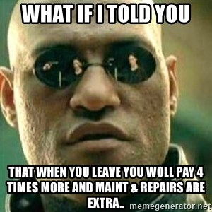 What If I Told You - What if i told you That when you leave you woll pay 4 times more and maint & repairs are extra..