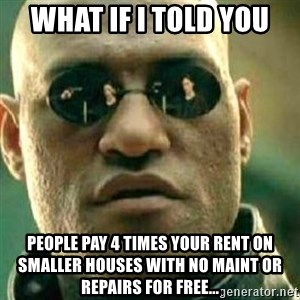 What If I Told You - What if i told you People pay 4 times your rent on smaller houses with no maint or repairs for free...