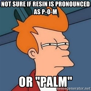 """Not sure if troll - NOT SURE IF RESIN IS PRONOUNCED AS P-O-M OR """"PALM"""""""