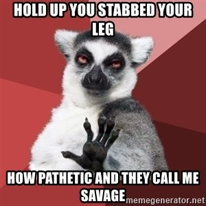 Chill Out Lemur - hold up you stabbed your leg how pathetic and they call me savage