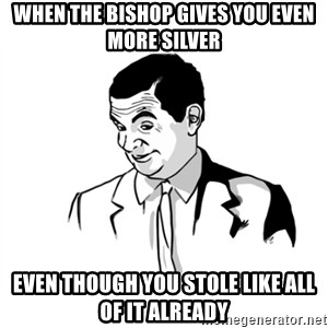if you know what - When the bishop gives you even more silver Even though you stole like all of it already