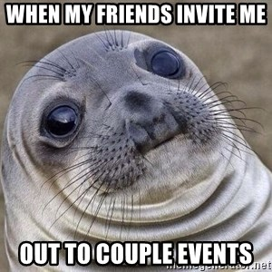 Awkward Seal - When my friends invite me out to couple events