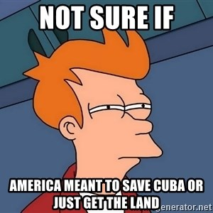 Futurama Fry - Not sure if America meant to save Cuba or just get the land