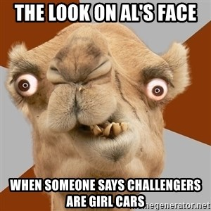Crazy Camel lol - the look on Al's face  when someone says challengers are girl cars