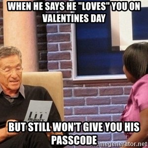 """Maury Lie Detector - When he says he """"loves"""" you on Valentines day but still won't give you his passcode"""