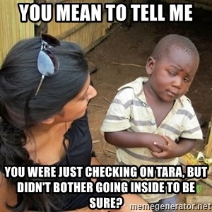you mean to tell me black kid - You mean to tell me you were just checking on Tara, but didn't bother going inside to be sure?