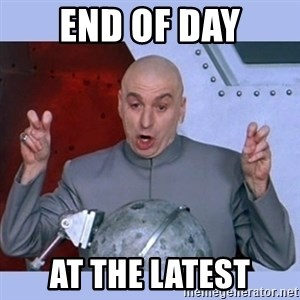 Dr Evil meme - end of day at the latest