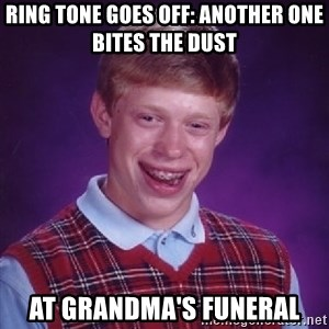 Bad Luck Brian - ring tone goes off: another one bites the dust at grandma's funeral