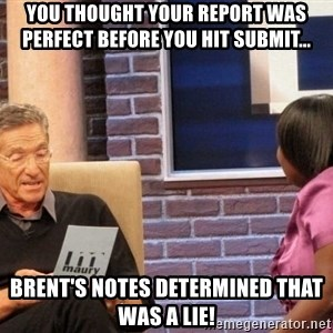 Maury Lie Detector - You thought your report was perfect before you hit submit... Brent's notes determined that was a lie!