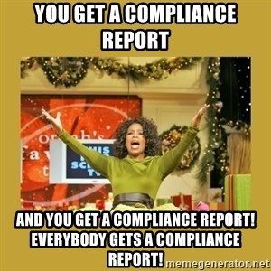 Oprah You get a - You get a compliance report And YOU get a compliance report! Everybody gets a compliance report!
