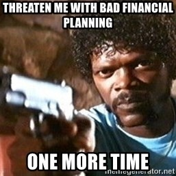 Pulp Fiction - Threaten me with Bad financial planning one more time