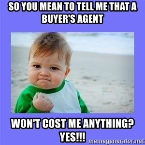 Baby fist - so you mean to tell me that a buyer's agent won't cost me anything? Yes!!!