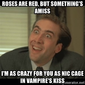 Nick Cage - Roses are red, but something's amiss I'm as crazy for you as nic cage in Vampire's Kiss
