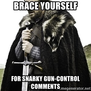 Ned Stark - BRACE YOURSELF FOR SNARKY GUN-CONTROL COMMENTS