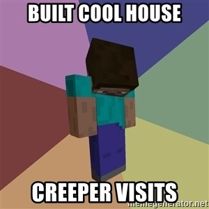 Depressed Minecraft Guy - Built cool house Creeper visits