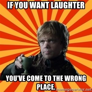 Tyrion Lannister - If you want laughter You've come to the wrong place.