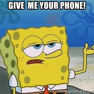 I'll have you know Spongebob - Give  me your phone!