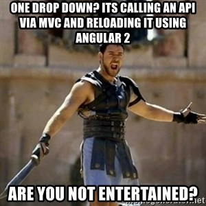 GLADIATOR - One drop down? Its calling an API via MVC and reloading it using Angular 2 Are you not entertained?