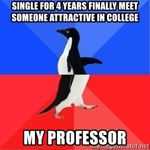 Socially Awkward to Awesome Penguin - Single for 4 years finally meet someone attractive in college  My professor