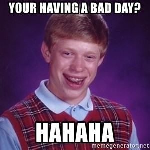 Bad Luck Brian - Your having a bad day? Hahaha