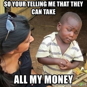 Skeptical 3rd World Kid - So your telling me that they can take all my money