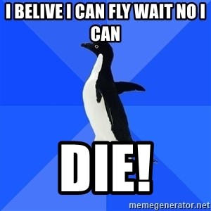Socially Awkward Penguin - I belive i can fly wait no i can  DIE!