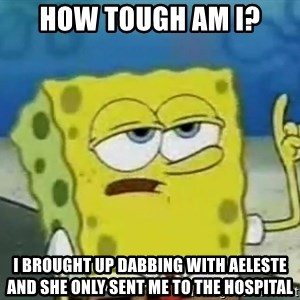 Tough Spongebob - How tough am i? I brought up dabbing with Aeleste and she only sent me to the hospital