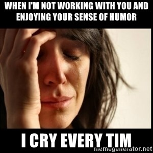 First World Problems - When i'm not working with you and enjoying your sense of humor i cry every tim