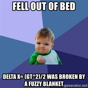 Success Kid - Fell out of bed Delta X= (gt^2)/2 was broken by a fuzzy blanket