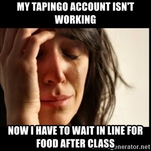 First World Problems - my tapingo account isn't working now i have to wait in line for food after class