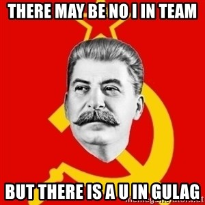 Stalin Says - there may be no I in team but there is a U in gulag