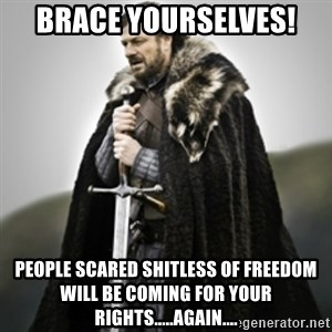 Brace yourselves. - Brace Yourselves! People scared shitless of freedom will be coming for your rights.....again....