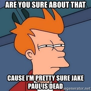 Futurama Fry - Are You Sure About That Cause I'm pretty sure Jake Paul is dead