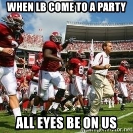 Alabama Football - when lb come to a party all eyes be on us