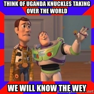 Everywhere - think of uganda knuckles taking over the world we will know the wey