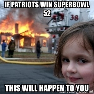 Disaster Girl - if patriots win superbowl 52 this will happen to you