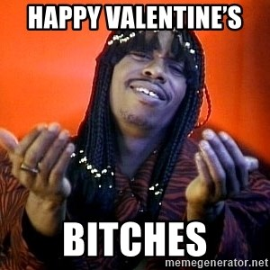 Rick James its friday - Happy Valentine's  Bitches