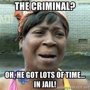 Ain't Nobody got time fo that - The criminal? Oh, he got lots of time... in jail!