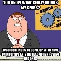 Grinds My Gears Peter Griffin - You know what really grinds my gears? W3C Continues to come up with new unintuitive apis instead of improving old ones