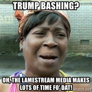 Ain't Nobody got time fo that - Trump bashing? Oh, the lamestream media makes lots of time fo' dat!
