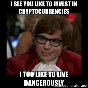 Dangerously Austin Powers - i see you like to invest in cryptocurrencies i too like to live dangerously