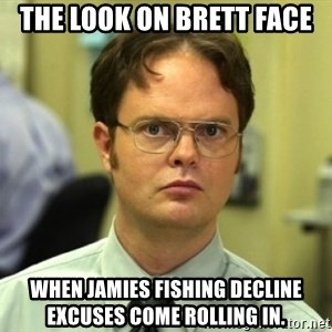 Dwight Meme - The look on brett face When jamies fishing decline excuses come rolling in.