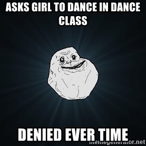 Forever Alone - Asks girl to dance in dance class Denied ever time